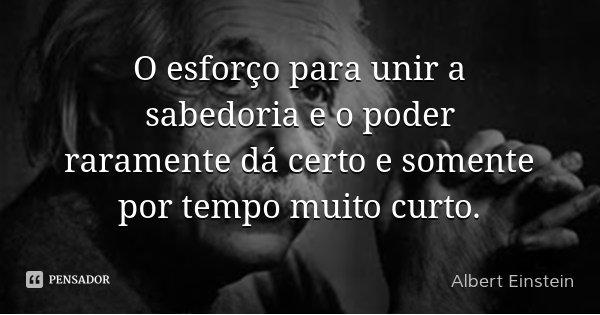 O esforço para unir a sabedoria e o poder raramente dá certo e somente por tempo muito curto.... Frase de Albert Einstein.