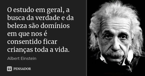 O estudo em geral, a busca da verdade e da beleza são domínios em que nos é consentido ficar crianças toda a vida.... Frase de Albert Einstein.