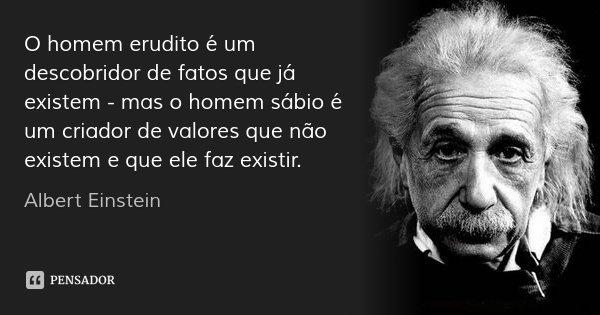 O homem erudito é um descobridor de fatos que já existem - mas o homem sábio é um criador de valores que não existem e que ele faz existir.... Frase de Albert Einstein.