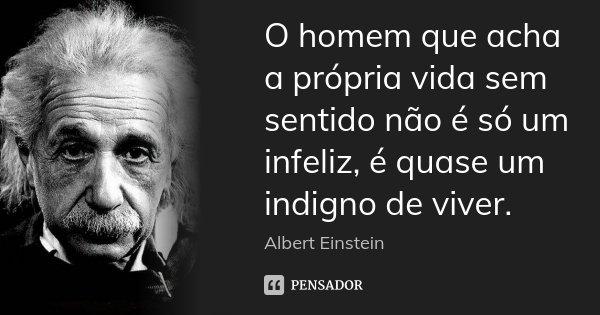 O homem que acha a própria vida sem sentido não é só um infeliz, é quase um indigno de viver.... Frase de Albert Einstein.