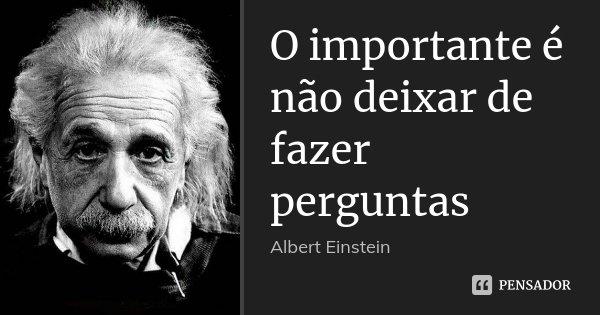 O importante é não deixar de fazer perguntas... Frase de Albert Einstein.