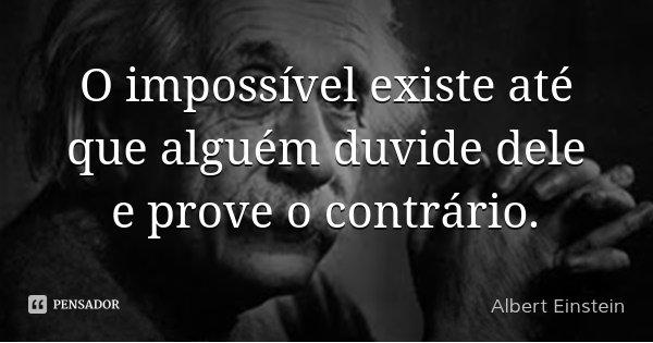 O impossível existe até que alguém duvide dele e prove o contrário.... Frase de Albert Einstein.