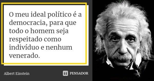 O meu ideal político é a democracia, para que todo o homem seja respeitado como indivíduo e nenhum venerado.... Frase de Albert Einstein.