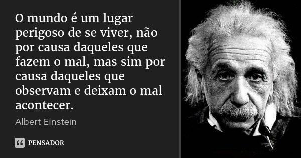 O mundo é um lugar perigoso de se viver, não por causa daqueles que fazem o mal, mas sim por causa daqueles que observam e deixam o mal acontecer.... Frase de Albert Einstein.
