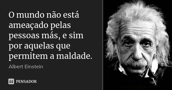 O mundo não está ameaçado pelas pessoas más, e sim por aquelas que permitem a maldade.... Frase de Albert Einstein.