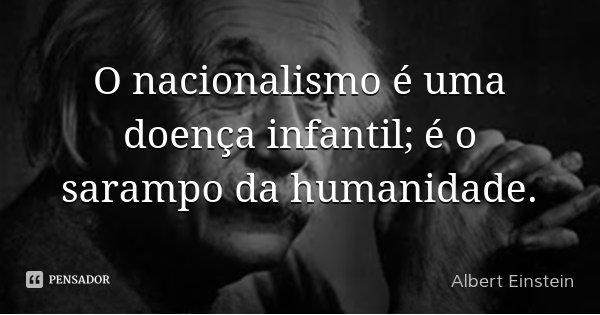 O nacionalismo é uma doença infantil; é o sarampo da humanidade.... Frase de Albert Einstein.