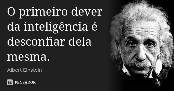 O primeiro dever da inteligência é desconfiar dela mesma.... Frase de Albert Einstein.