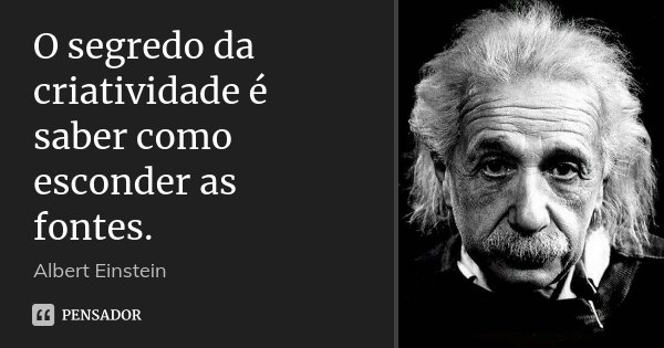 O segredo da criatividade é saber como esconder as fontes.... Frase de Albert Einstein.