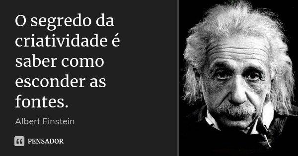 O segredo da criatividade é saber como esconder as fontes.... Frase de Albert Einstein.