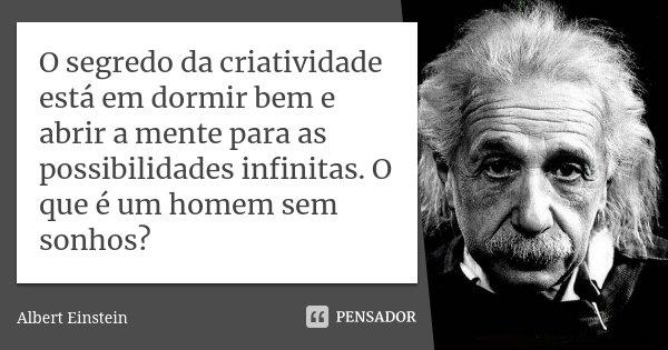 O segredo da criatividade está em dormir bem e abrir a mente para as possibilidades infinitas. O que é um homem sem sonhos?... Frase de Albert Einstein.
