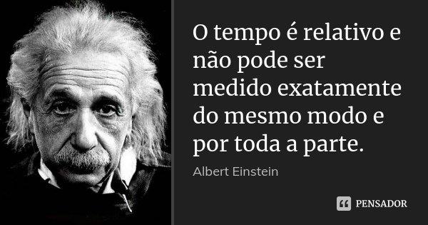 O tempo é relativo e não pode ser medido exatamente do mesmo modo e por toda a parte.... Frase de Albert Einstein.