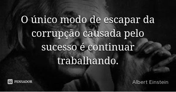O único modo de escapar da corrupção causada pelo sucesso é continuar trabalhando.... Frase de Albert Einstein.