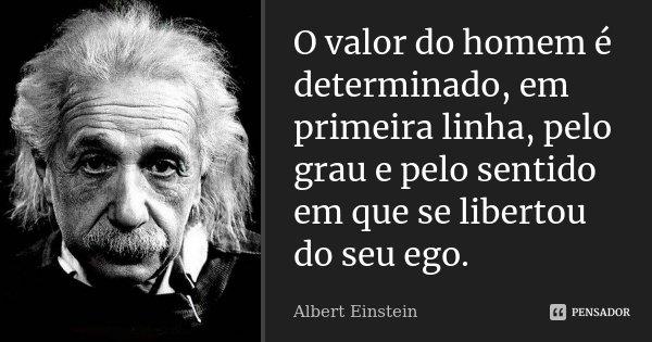 O valor do homem é determinado, em primeira linha, pelo grau e pelo sentido em que se libertou do seu ego.... Frase de Albert Einstein.