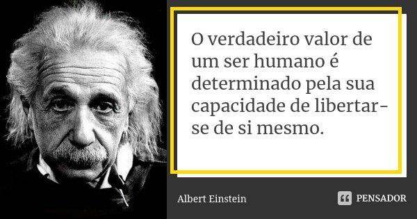 O verdadeiro valor de um ser humano é determinado pela sua capacidade de libertar-se de si mesmo.... Frase de Albert Einstein.