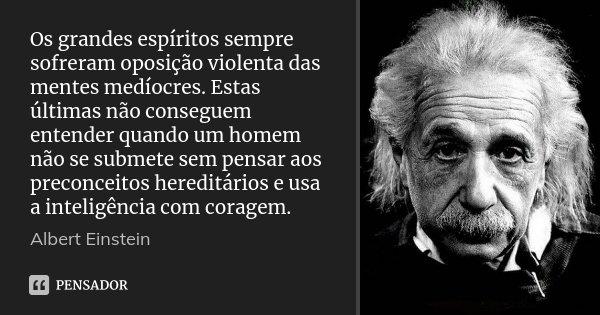 Os grandes espíritos sempre sofreram oposição violenta das mentes medíocres. Estas últimas não conseguem entender quando um homem não se submete sem pensar aos ... Frase de Albert Einstein.