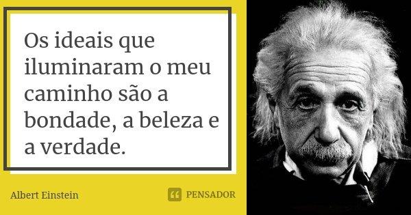 Os ideais que iluminaram o meu caminho são a bondade, a beleza e a verdade.... Frase de Albert Einstein.