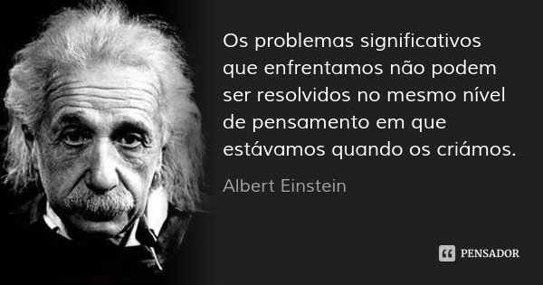 Os problemas significativos que enfrentamos não podem ser resolvidos no mesmo nível de pensamento em que estávamos quando os criámos.... Frase de Albert Einstein.