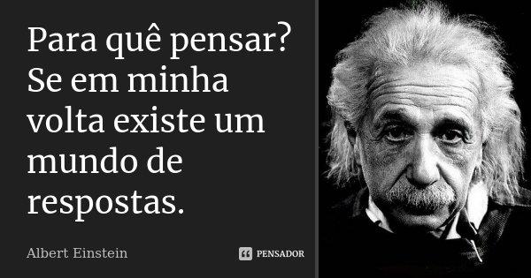 Para quê pensar? Se em minha volta existe um mundo de respostas.... Frase de Albert Einstein.