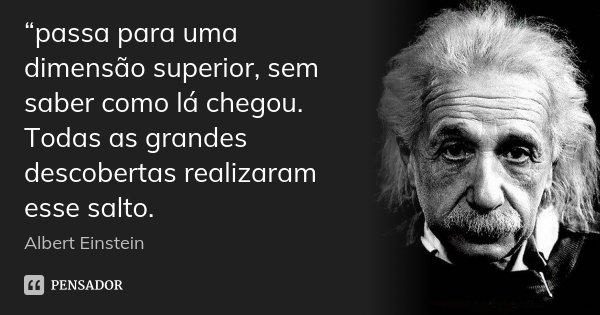 """""""passa para uma dimensão superior, sem saber como lá chegou. Todas as grandes descobertas realizaram esse salto.... Frase de Albert Einstein."""
