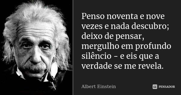 Penso noventa e nove vezes e nada descubro; deixo de pensar, mergulho em profundo silêncio - e eis que a verdade se me revela.... Frase de Albert Einstein.