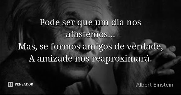 Pode ser que um dia nos afastemos... Mas, se formos amigos de verdade, A amizade nos reaproximará.... Frase de Albert Einstein.