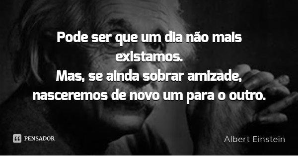Pode ser que um dia deixemos de nos falar... Mas, enquanto houver amizade, Faremos as pazes de novo.... Frase de Albert Einstein.