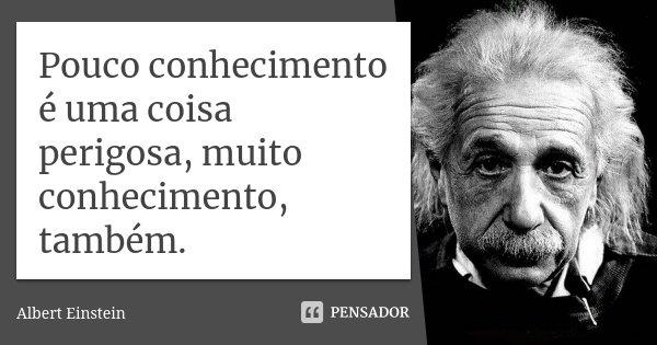 Pouco conhecimento é uma coisa perigosa, muito conhecimento, também.... Frase de Albert Einstein.