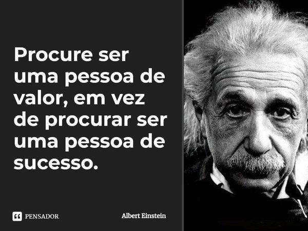 Procure ser uma pessoa de valor, em vez de procurar ser uma pessoa de sucesso. O sucesso é consequência...... Frase de Albert Einstein.
