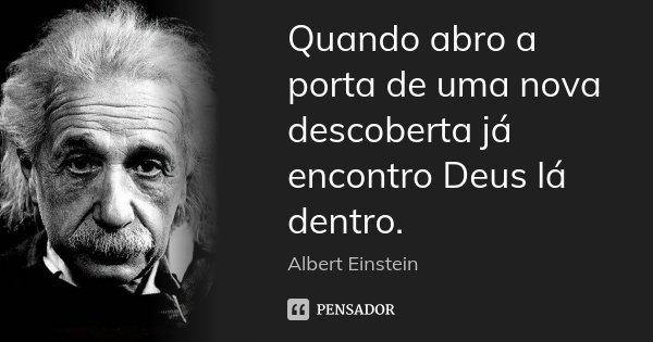 Quando abro a porta de uma nova descoberta já encontro Deus lá dentro.... Frase de Albert Einstein.