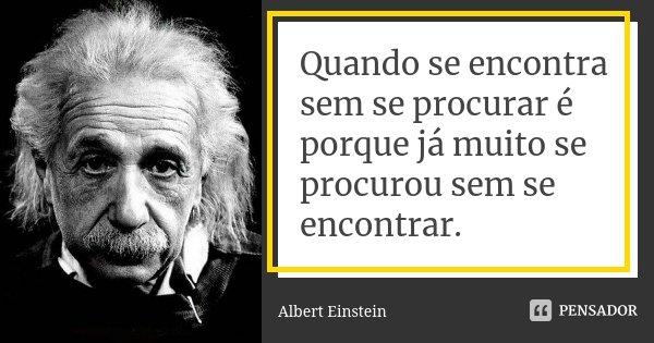 Quando se encontra sem se procurar é porque já muito se procurou sem se encontrar.... Frase de Albert Einstein.