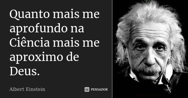 Quanto mais me aprofundo na Ciência mais me aproximo de Deus... Frase de Albert Einstein.