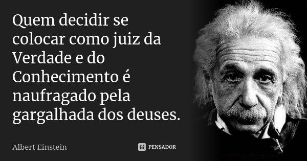 Quem decidir se colocar como juiz da Verdade e do Conhecimento é naufragado pela gargalhada dos deuses.... Frase de Albert Einstein.