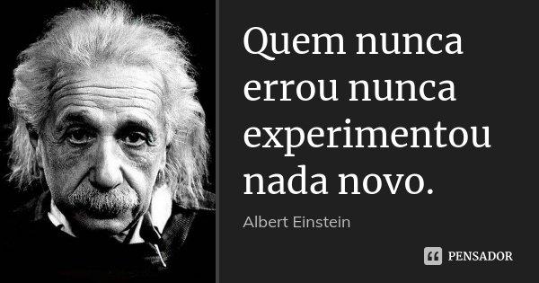 Quem nunca errou nunca experimentou nada novo.... Frase de Albert Einstein.