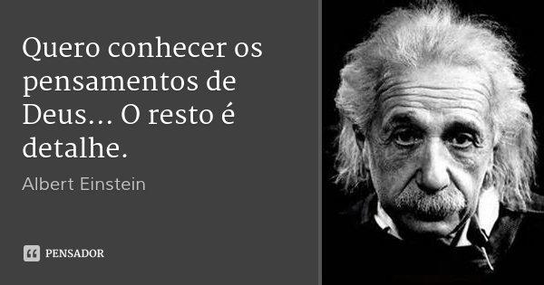 Quero conhecer os pensamentos de Deus... O resto é detalhe.... Frase de Albert Einstein.
