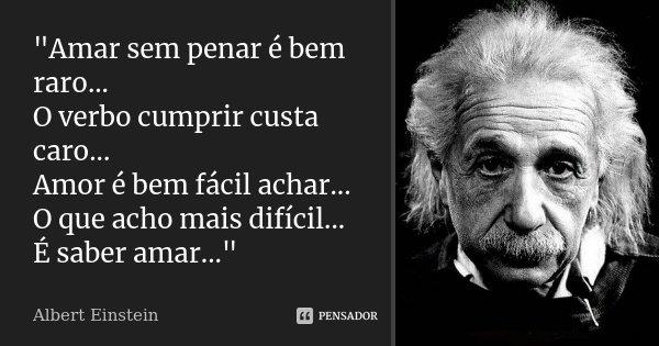 """""""Amar sem penar é bem raro... O verbo cumprir custa caro... Amor é bem fácil achar... O que acho mais difícil... É saber amar...""""... Frase de Albert Einstein."""