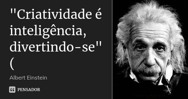 """Criatividade é inteligência, divertindo-se"" (... Frase de Albert Einstein."
