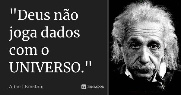 """""""Deus não joga dados com o UNIVERSO.""""... Frase de Albert Einstein."""