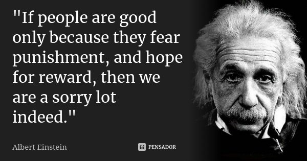 """""""If people are good only because they fear punishment, and hope for reward, then we are a sorry lot indeed.""""... Frase de Albert Einstein."""