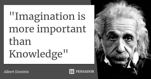 """Imagination is more important than Knowledge""... Frase de Albert Einstein."