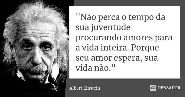"""""""Não perca o tempo da sua juventude procurando amores para a vida inteira. Porque seu amor espera, sua vida não.""""... Frase de Albert Einstein."""