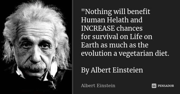 """Nothing will benefit Human Helath and INCREASE chances for survival on Life on Earth as much as the evolution a vegetarian diet. By Albert Einsteien... Frase de Albert Einstein."