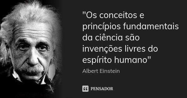 """""""Os conceitos e princípios fundamentais da ciência são invenções livres do espírito humano""""... Frase de Albert Einstein."""