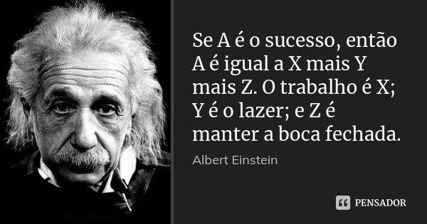 Se A é o sucesso, então A é igual a X mais Y mais Z. O trabalho é X; Y é o lazer; e Z é manter a boca fechada.... Frase de Albert Einstein.