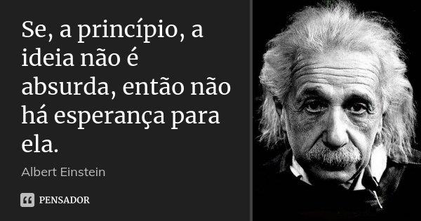 Se, a princípio, a ideia não é absurda, então não há esperança para ela.... Frase de Albert Einstein.