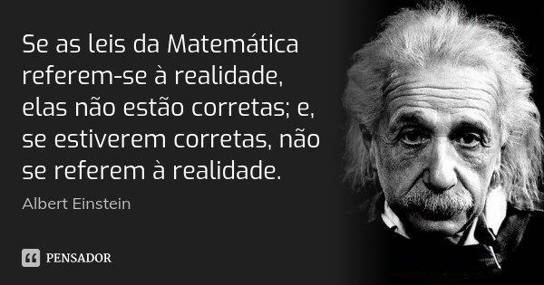 Se as leis da Matemática referem-se à realidade, elas não estão corretas; e, se estiverem corretas, não se referem à realidade.... Frase de Albert Einstein.