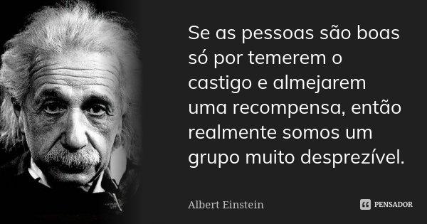 Se as pessoas são boas só por temerem o castigo e almejarem uma recompensa, então realmente somos um grupo muito desprezível.... Frase de Albert Einstein.