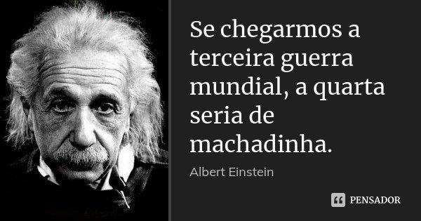 Se chegarmos a terceira guerra mundial, a quarta seria de machadinha.... Frase de Albert Einstein.