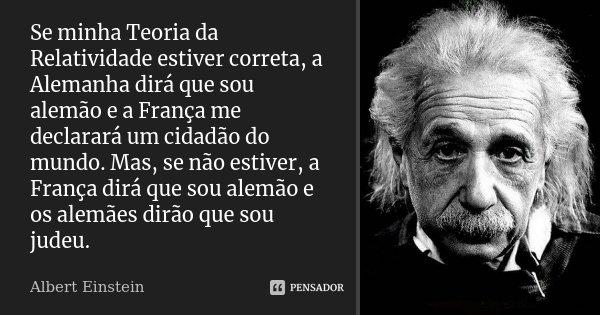 Se minha Teoria da Relatividade estiver correta, a Alemanha dirá que sou alemão e a França me declarará um cidadão do mundo. Mas, se não estiver, a França dirá ... Frase de Albert Einstein.