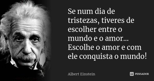 Se num dia de tristezas, tiveres de escolher entre o mundo e o amor... Escolhe o amor e com ele conquista o mundo!... Frase de Albert Einstein.