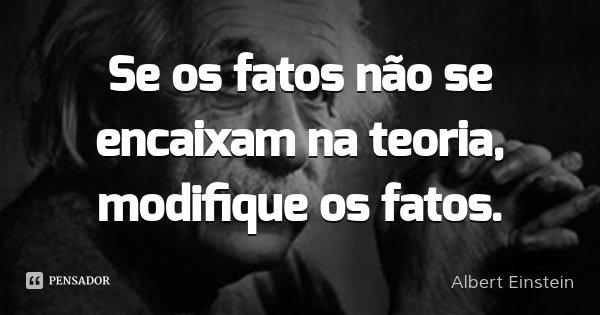 Se os fatos não se encaixam na teoria, modifique os fatos.... Frase de Albert Einstein.